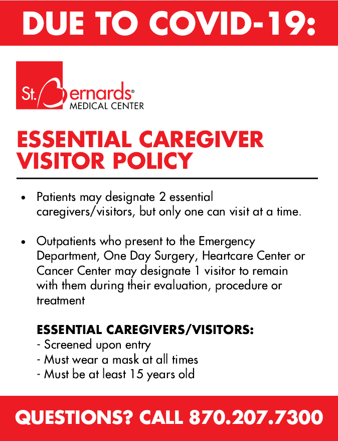 St. Bernards Medical Center allows all patients to designate two essential caregivers/visitors, but only one person may visit a patient at any point, both day and night. Designated individuals are a vital component of the healing process, and St. Bernards recognizes the help that visitors provide in assisting patients during their stay.  All essential caregivers/visitors will be identified during the registration process and screened for COVID-19. They must wear a screening sticker and sign a disclosure agreement while receiving an armband to wear on admission. Visitors must return to the admissions desk in the tower daily to be re-screened for COVID-19.   Masks are required at all times and essential caregivers/visitors will be strongly encouraged to provide their own. In addition, they must wash and sanitize their hands frequently while maintaining proper social distancing.  Upon entering a patient's room, a visitor must remain there except to visit the cafeteria, the 1900 Market or the Admissions desk for daily screening.    Outpatients at our Emergency Department, One Day Surgery, HeartCare Center or Cancer Center may only designate one visitor to remain with them during their evaluation, procedure and/or treatment.  Thank you for your cooperation.